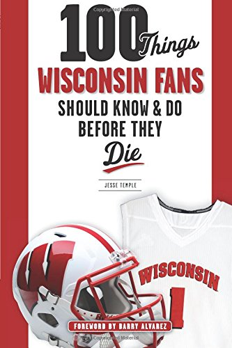 100 Things Wisconsin Fans Should Know & Do Before They Die (100 Things... Fans Should Know)