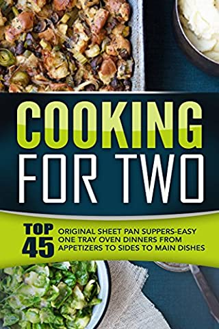 Cooking For Two: Top 45 Original Sheet Pan Suppers-Easy One Tray Oven Dinners From Appetizers To Sides To Main Dishes