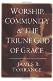 Worship, Community and the Triune God of Grace by Torrance, James B. (1997) Paperback