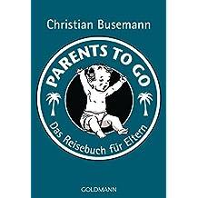Parents To Go: Das Reisebuch für Eltern -