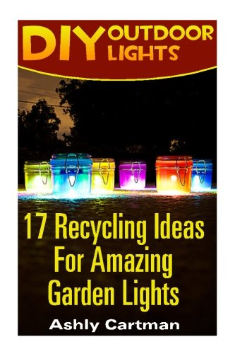 17 Recycling Ideas For Amazing Garden Lights: (Handbuilt Home, DIY Projects, DIY Crafts, DIY Books) ()