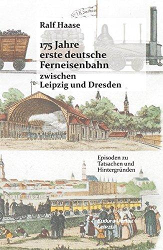 175 Jahre erste deutsche Ferneisenbahn zwischen Leipzig und Dresden: Episoden zu Tatsachen und Hintergründen