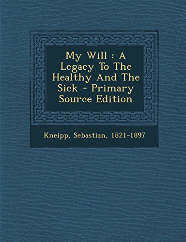 My Will: A Legacy to the Healthy and the Sick - Primary Source Edition