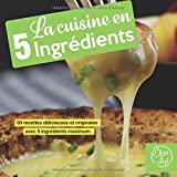 La cuisine en 5 ingrédients: 50 recettes délicieuses et originales avec 5 ingrédients maximum. (livre de recettes)