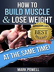 How To Build Muscle And Lose Weight At The  Same Time!: Learn The Principles To Transform Your Body Forever