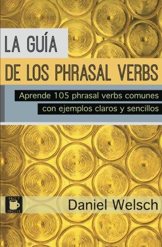La Guía de los Phrasal Verbs: Aprende 105 phrasal verbs comunes con ejemplos claros y sencillos por Daniel Welsch