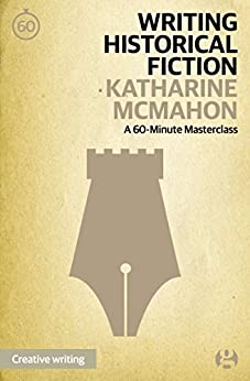 Writing Historical Fiction: A 60-Minute Masterclass (Guardian Masterclasses Book 7) (English Edition) par [McMahon, Katharine]