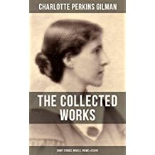 THE COLLECTED WORKS OF CHARLOTTE PERKINS GILMAN: Short Stories, Novels, Poems & Essays: From the famous American novelist, feminist, social reformer and ... story The Yellow Wallpaper (English Edition)