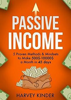 Passive Income: 5 Proven Methods & Mindsets to Make 500$-10000$ a month in 45 days (Make Money Online Book 2) (English Edition) par [Kinder, Harvey]