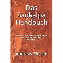 Das Sankalpa Handbuch: Erkenne und manifestiere deine höchsten Ziele mit Yoga-Meditation