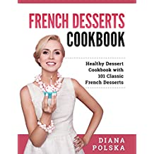 French Desserts Cookbook: Healthy Dessert Cookbook with 101 Classic French Desserts (English Edition)