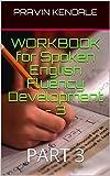 WORKBOOK for Spoken English Fluency Development - 3: PART 3 (WORKBOOK for Spoken English Fluency Development - 1)