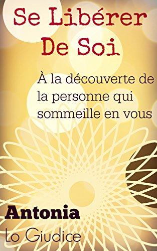 Se libérer de soi: À la découverte de la personne qui sommeille en vous par Antonia Lo Giudice
