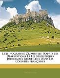 L'Ethnographie Criminelle D'Apres Les Observations Et Les Statistiques Judiciaires Recueillies Dans Les Colonies Francaises...