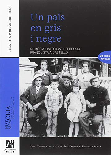 Un país en gris i negre: Memòria històrica i repressió franquista a Castelló (Història i memòria) por Juan Luis Porcar Orihuela