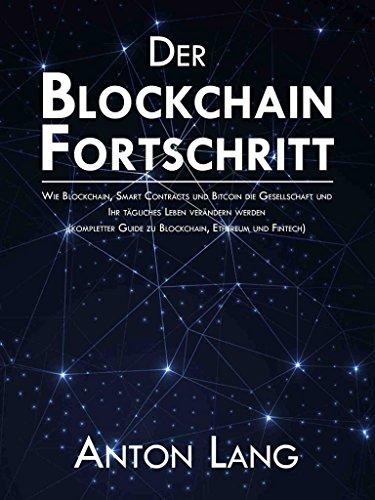 Der Blockchain-Fortschritt: Wie Blockchain, Smart Contracts und Bitcoin die Gesellschaft und Ihr tägliches Leben verändern werden (kompletter Guide zu Blockchain, Ethereum und Fintech)