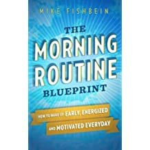 The Morning Routine Blueprint: How to Wake Up Early, Energized and Motivated Everyday by Mike Fishbein (2015-11-02)