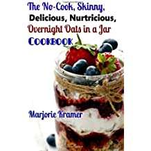 The No-Cook, Skinny, Delicious, Nutritious Overnight Oats in a Jar Cookbook