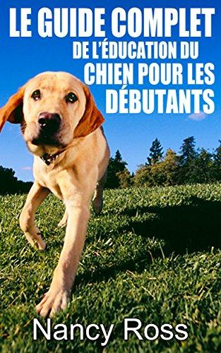Le guide complet de lducation du chien pour les dbutants