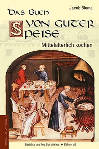 Das Buch von guter Speise: Mittelalterlich kochen - Gerichte und ihre Geschichte