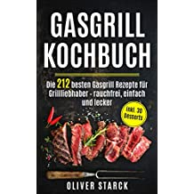 Gasgrill Kochbuch: Die 212 besten Gasgrill Rezepte für Grillliebhaber  – rauchfrei, einfach und lecker inkl. 30 Desserts