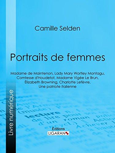 Portraits de femmes: Madame de Maintenon, Lady Mary Wortley Montagu, Comtesse d'Houdetot, Madame Vige Le Brun, lizabeth Browning, Charlotte Lefvre, Une patriote italienne