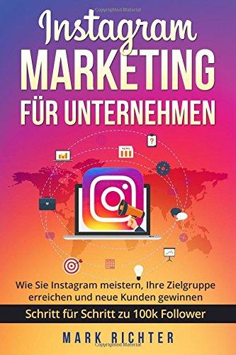 Instagram Marketing für Unternehmen: Wie Sie Instagram meistern, Ihre Zielgruppe erreichen und neue Kunden gewinnen. Schritt für Schritt zu 100k Followern.