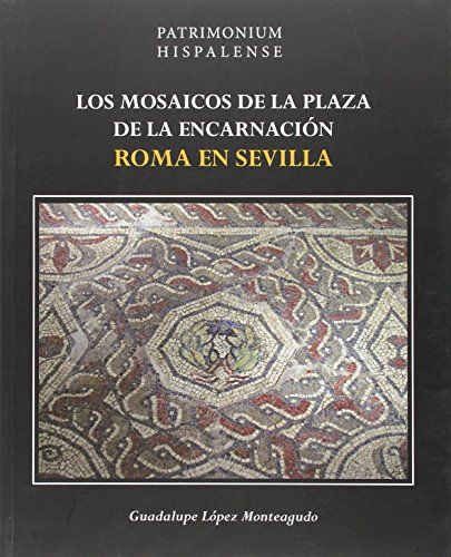 Los mosaicos de la Plaza de la Encarnación: Roma en Sevilla (Patrimonium Hispalense) por Guadalupe López Monteagudo