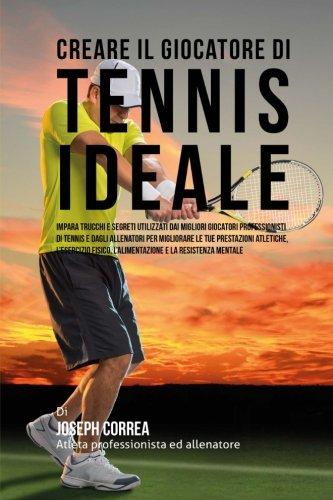 Creare Il Giocatore Di Tennis Ideale: Impara Trucchi E Segreti Utilizzati Dai Migliori Giocatori Professionisti Di Tennis E Dagli Allenatori Per L'alimentazione E La Resistenza Mentale