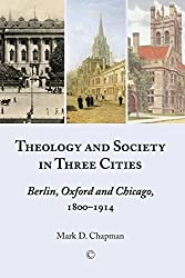 Theology and Society in Three Cities: Berlin, Oxford and Chicago, 1800-1914