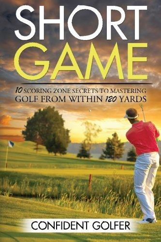 Short Game: 10 Scoring Zone Secrets to Mastering Golf from Within 120 Yards by Confident Golfer (2015-07-21) par Confident Golfer