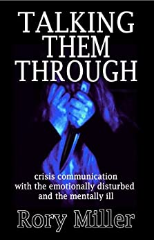Talking Them Through: Crisis Communications with the Emotionally Disturbed and Mentally Ill by [Miller, Rory]