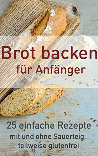 Brot backen für Anfänger: 25 einfache Rezepte (Brot backen, glutenfrei, Sauerteig, ohne Hefe 1)