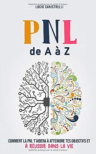 La PNL de A à Z: Comment la PNL t'aidera  à atteindre tes objectifs  et à réussir dans la vie par Lucio Canistrelli