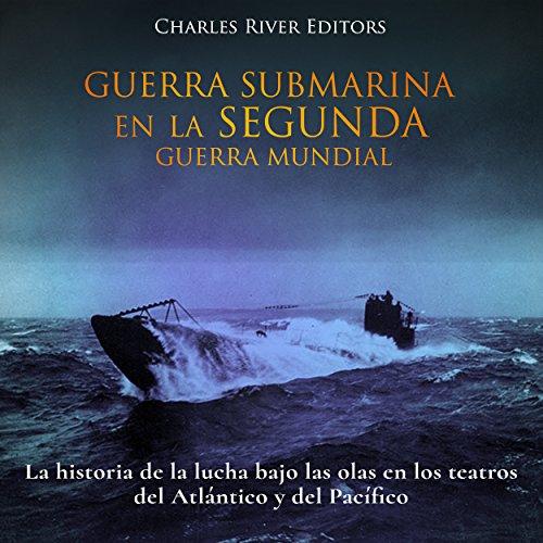 Guerra Submarina en la Segunda Guerra Mundial: La historia de la lucha bajo las olas en los teatros del Atlántico y del Pacífico