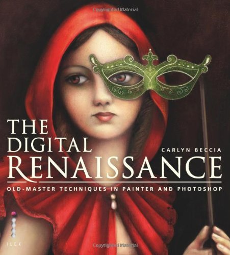 The Digital Renaissance: Old-Master Techniques in Painter and Photoshop by Carlyn Beccia...