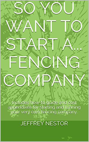 So You Want To Start A. Fencing Company: Includes how-to guide and cost appendixes for starting and running your very own fencing company.