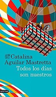 Todos los días son nuestros par Catalina Aguilar Mastretta