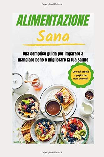 ALIMENTAZIONE SANA: Una semplice guida per imparare a mangiare bene e migliorare la tua salute - con utili tabelle e pagine per note personali
