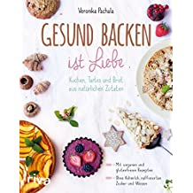 Gesund backen ist Liebe: Kuchen, Tartes und Brot aus natürlichen Zutaten