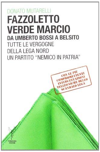 Fazzoletto verde marcio. Da Umberto Bossi a Belsito. Tutte le vergogne della Lega Nord, un partito «nemico in patria»