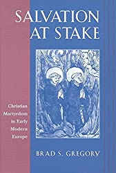 [(Salvation at Stake : Christian Martyrdom in Early Modern Europe)] [By (author) Brad S. Gregory] published on (November, 2001)