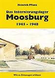 Das Internierungslager Moosburg 1945 - 1948: Wie es Zeitzeugen erlebten