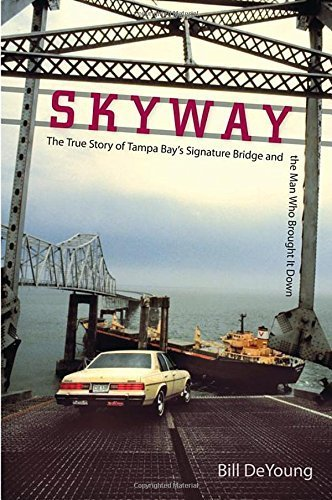 skyway-the-true-story-of-tampa-bays-signature-bridge-and-the-man-who-brought-it-down-by-deyoung-bill