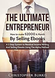The Ultimate Entrepreneur: How to Make $2000 a Month By Selling EBooks : A 5 Step System to Residual Income, Writing and Selling Ebooks Using The Alpha Method  (English Edition)