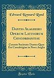 Dantis Alagherii Operum Latinorum Concordantiae: Curante Societate Dantea Quae Est Cantabrigiae in Nova Anglia (Classic Reprint)