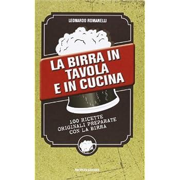 La Birra In Tavola E In Cucina. 100 Ricette Originali Preparate Con La Birra