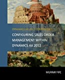 Configuring Sales Order Management Within Dynamics AX 2012 (Dynamics AX 2012 Barebones Configuration Guides, Band 10)