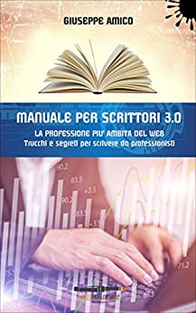 MANUALE PER SCRITTORI 3.0 - La professione più ambita del Web: Trucchi e Segreti per scrivere da professionisti di [Giuseppe Amico]