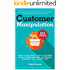 Customer Manipulation: How to Influence Your Customers to Buy More & Why an Ethical Approach Will Always Win!